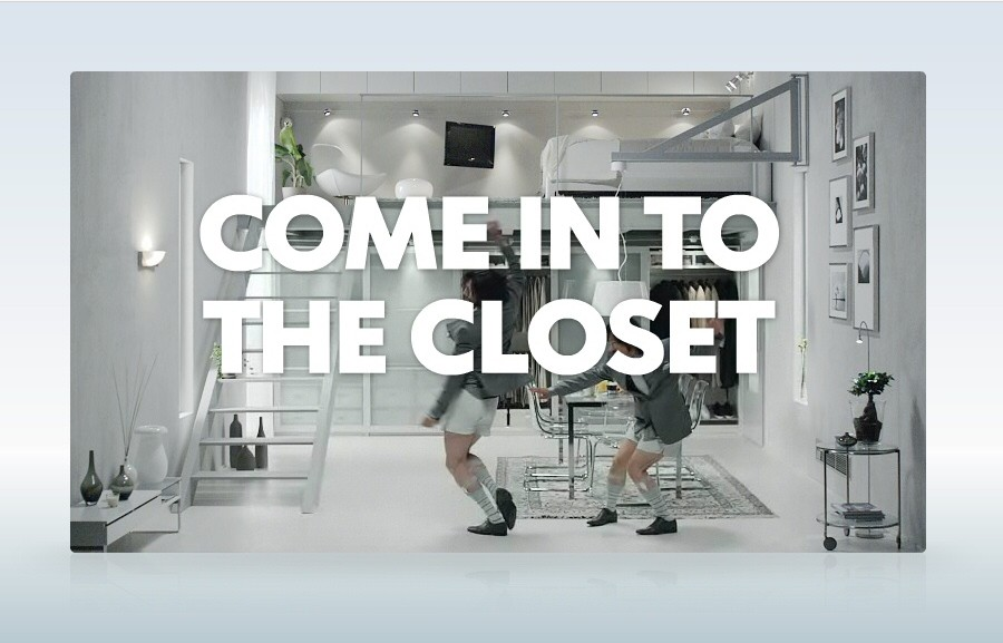 Come into the closet. Let`s dance